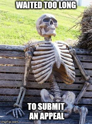 Waiting Skeleton Meme | WAITED TOO LONG TO SUBMIT AN APPEAL | image tagged in memes,waiting skeleton | made w/ Imgflip meme maker