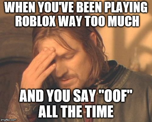 "Frustrated Boromir Meme | WHEN YOU'VE BEEN PLAYING ROBLOX WAY TOO MUCH AND YOU SAY ""OOF"" ALL THE TIME 