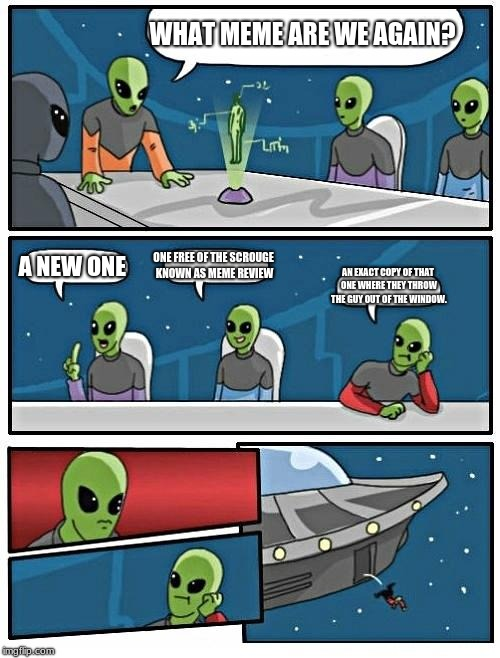 Alien Meeting Suggestion Meme | WHAT MEME ARE WE AGAIN? A NEW ONE ONE FREE OF THE SCROUGE KNOWN AS MEME REVIEW AN EXACT COPY OF THAT ONE WHERE THEY THROW THE GUY OUT OF THE | image tagged in memes,alien meeting suggestion | made w/ Imgflip meme maker