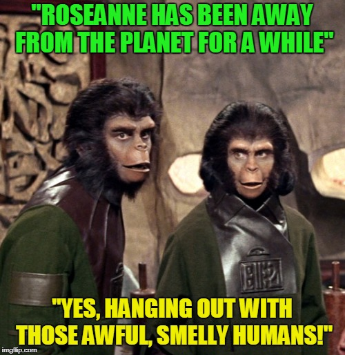 """ROSEANNE HAS BEEN AWAY FROM THE PLANET FOR A WHILE"" ""YES, HANGING OUT WITH THOSE AWFUL, SMELLY HUMANS!"" 