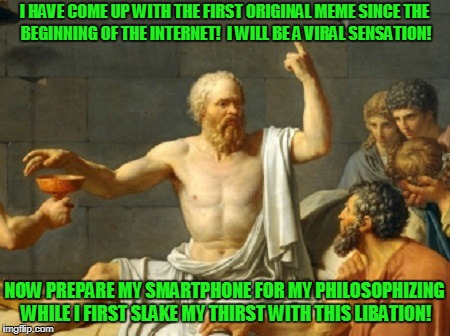 he shoulda stuck with the craft beer over the hemlock | I HAVE COME UP WITH THE FIRST ORIGINAL MEME SINCE THE BEGINNING OF THE INTERNET!  I WILL BE A VIRAL SENSATION! NOW PREPARE MY SMARTPHONE FOR | image tagged in memes,greeks,philosophy,reposts,the last words of socrates,imgflip users | made w/ Imgflip meme maker
