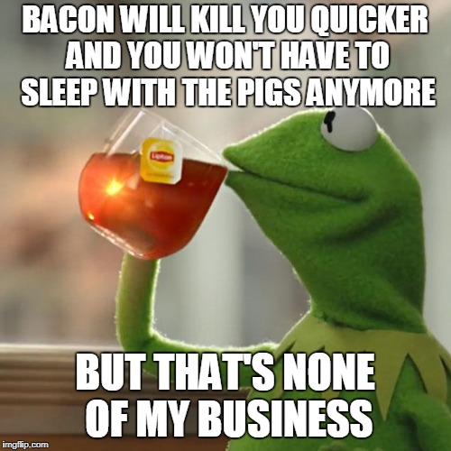 But Thats None Of My Business Meme | BACON WILL KILL YOU QUICKER AND YOU WON'T HAVE TO SLEEP WITH THE PIGS ANYMORE BUT THAT'S NONE OF MY BUSINESS | image tagged in memes,but thats none of my business,kermit the frog | made w/ Imgflip meme maker
