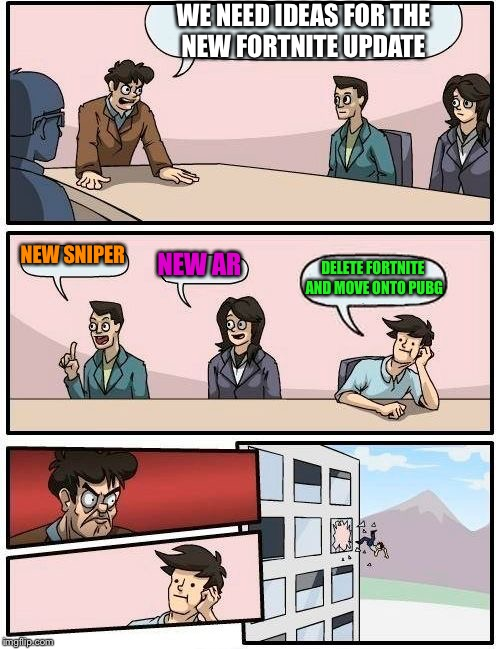 Boardroom Meeting Suggestion Meme | WE NEED IDEAS FOR THE NEW FORTNITE UPDATE NEW SNIPER NEW AR DELETE FORTNITE AND MOVE ONTO PUBG | image tagged in memes,boardroom meeting suggestion | made w/ Imgflip meme maker