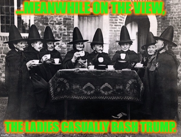 A spell-binding view. | ...MEANWHILE ON THE VIEW, THE LADIES CASUALLY BASH TRUMP. | image tagged in the view,whoopi goldberg,joy behar,stupid liberals,political meme | made w/ Imgflip meme maker