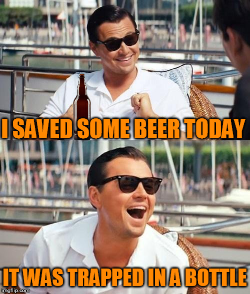 I SAVED SOME BEER TODAY IT WAS TRAPPED IN A BOTTLE | made w/ Imgflip meme maker
