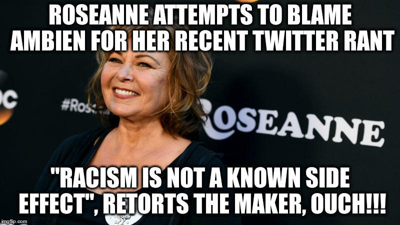 "Please, quit while you're behind! | ROSEANNE ATTEMPTS TO BLAME AMBIEN FOR HER RECENT TWITTER RANT ""RACISM IS NOT A KNOWN SIDE EFFECT"", RETORTS THE MAKER, OUCH!!! 