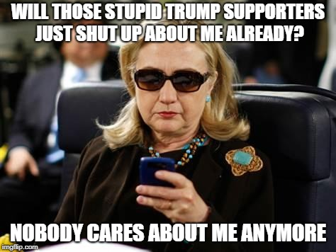 Hillary Clinton Cellphone | WILL THOSE STUPID TRUMP SUPPORTERS JUST SHUT UP ABOUT ME ALREADY? NOBODY CARES ABOUT ME ANYMORE | image tagged in memes,hillary clinton cellphone | made w/ Imgflip meme maker
