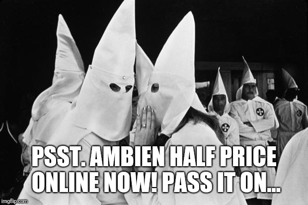 Not an excuse | PSST. AMBIEN HALF PRICE ONLINE NOW! PASS IT ON... | image tagged in kkk whispering | made w/ Imgflip meme maker