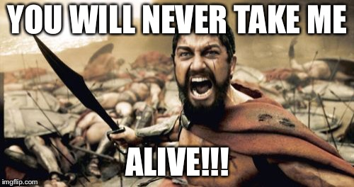 Sparta Leonidas Meme | YOU WILL NEVER TAKE ME ALIVE!!! | image tagged in memes,sparta leonidas | made w/ Imgflip meme maker