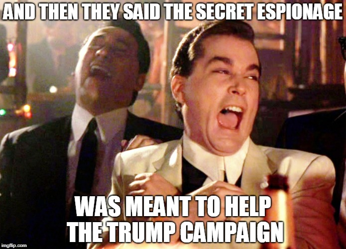 Good Fellas Hilarious Meme | AND THEN THEY SAID THE SECRET ESPIONAGE WAS MEANT TO HELP THE TRUMP CAMPAIGN | image tagged in james clapper,spygate,fbi,john brennan,doj,cia | made w/ Imgflip meme maker