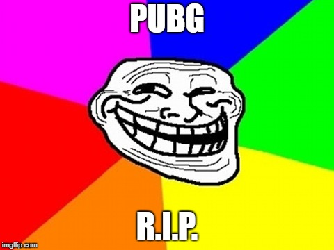 Troll Face Colored | PUBG R.I.P. | image tagged in memes,troll face colored | made w/ Imgflip meme maker