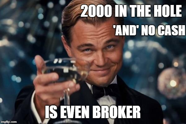 Leonardo Dicaprio Cheers Meme | 2000 IN THE HOLE IS EVEN BROKER 'AND' NO CASH | image tagged in memes,leonardo dicaprio cheers | made w/ Imgflip meme maker
