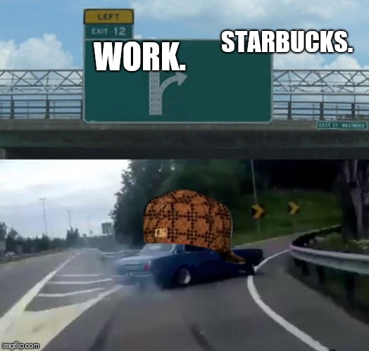 Left Exit 12 Off Ramp Meme | WORK. STARBUCKS. | image tagged in memes,left exit 12 off ramp,scumbag | made w/ Imgflip meme maker
