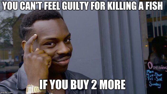 Roll Safe Think About It Meme | YOU CAN'T FEEL GUILTY FOR KILLING A FISH IF YOU BUY 2 MORE | image tagged in memes,roll safe think about it | made w/ Imgflip meme maker