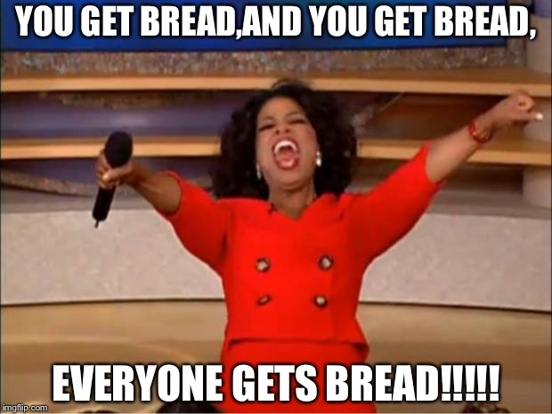 Oprah You Get A Meme | YOU GET BREAD,AND YOU GET BREAD, EVERYONE GETS BREAD!!!!! | image tagged in memes,oprah you get a | made w/ Imgflip meme maker