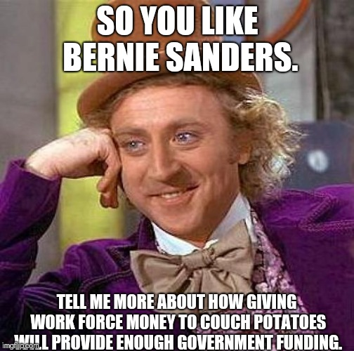 Creepy Condescending Wonka Meme | SO YOU LIKE BERNIE SANDERS. TELL ME MORE ABOUT HOW GIVING WORK FORCE MONEY TO COUCH POTATOES WILL PROVIDE ENOUGH GOVERNMENT FUNDING. | image tagged in memes,creepy condescending wonka | made w/ Imgflip meme maker