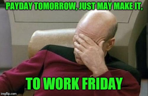 Captain Picard Facepalm Meme | PAYDAY TOMORROW, JUST MAY MAKE IT, TO WORK FRIDAY | image tagged in memes,captain picard facepalm | made w/ Imgflip meme maker