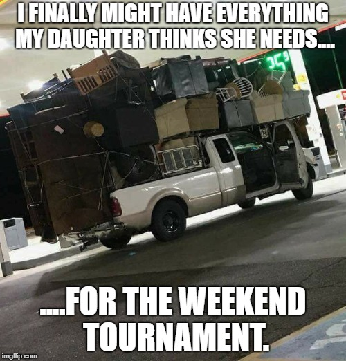 Might have everything | I FINALLY MIGHT HAVE EVERYTHING MY DAUGHTER THINKS SHE NEEDS.... ....FOR THE WEEKEND TOURNAMENT. | image tagged in softball,fastpitch,extreme sports,moving,heavy,daughter | made w/ Imgflip meme maker
