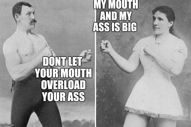 overly manly marriage | DONT LET YOUR MOUTH OVERLOAD YOUR ASS MY MOUTH AND MY ASS IS BIG | image tagged in overly manly marriage | made w/ Imgflip meme maker