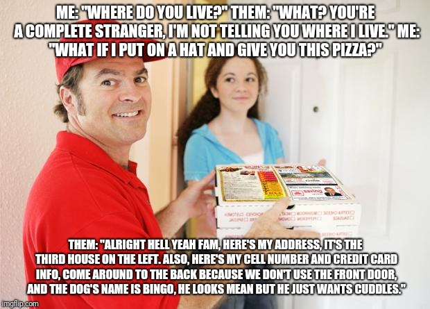 "pizza delivery customer | ME: ""WHERE DO YOU LIVE?"" THEM: ""WHAT? YOU'RE A COMPLETE STRANGER, I'M NOT TELLING YOU WHERE I LIVE."" ME: ""WHAT IF I PUT ON A HAT AND GIVE YO 