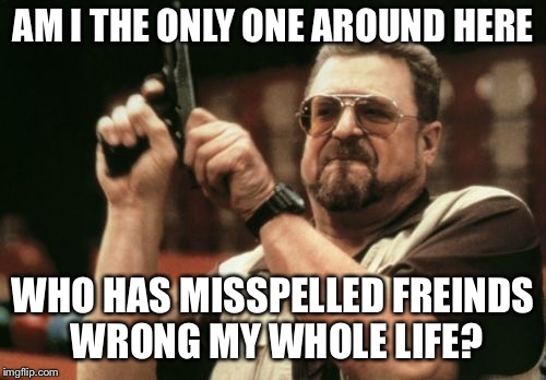 Am I The Only One Around Here Meme | AM I THE ONLY ONE AROUND HERE WHO HAS MISSPELLED FREINDS WRONG MY WHOLE LIFE? | image tagged in memes,am i the only one around here | made w/ Imgflip meme maker