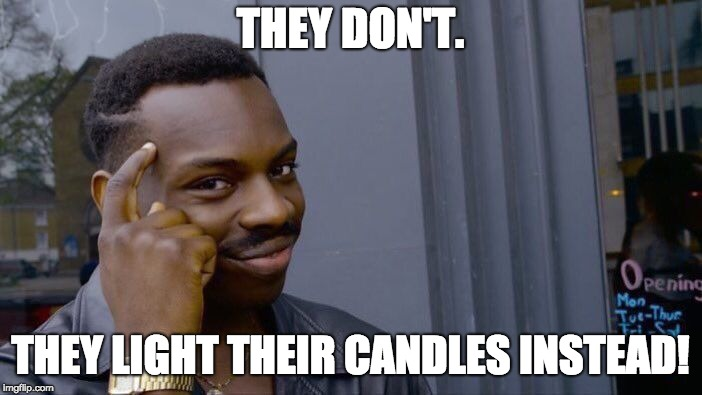 THEY DON'T. THEY LIGHT THEIR CANDLES INSTEAD! | image tagged in memes,roll safe think about it | made w/ Imgflip meme maker