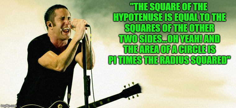 """THE SQUARE OF THE HYPOTENUSE IS EQUAL TO THE SQUARES OF THE OTHER TWO SIDES...OH YEAH! AND THE AREA OF A CIRCLE IS PI TIMES THE RADIUS SQUA 