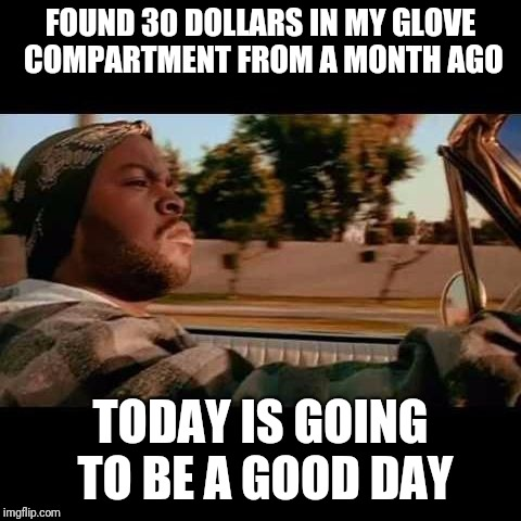 ice cube today was a good day | FOUND 30 DOLLARS IN MY GLOVE COMPARTMENT FROM A MONTH AGO TODAY IS GOING TO BE A GOOD DAY | image tagged in ice cube today was a good day | made w/ Imgflip meme maker