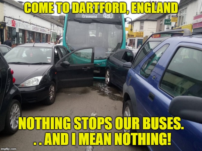 COME TO DARTFORD, ENGLAND NOTHING STOPS OUR BUSES. . . AND I MEAN NOTHING! | made w/ Imgflip meme maker