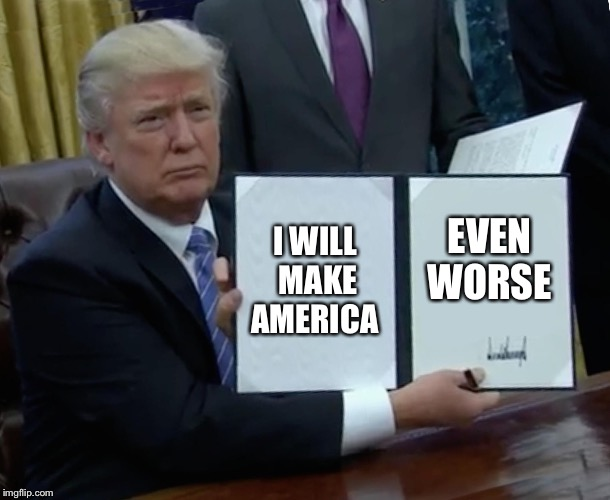 Trump Bill Signing Meme | I WILL MAKE AMERICA EVEN WORSE | image tagged in memes,trump bill signing | made w/ Imgflip meme maker