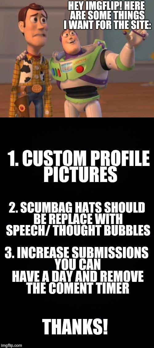 HEY IMGFLIP! HERE ARE SOME THINGS I WANT FOR THE SITE: 1. CUSTOM PROFILE PICTURES 2. SCUMBAG HATS SHOULD BE REPLACE WITH SPEECH/ THOUGHT BUB | image tagged in x x everywhere,imgflip,please,icons,profile picture,speech | made w/ Imgflip meme maker