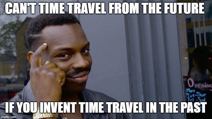 Roll Safe Think About It Meme | CAN'T TIME TRAVEL FROM THE FUTURE IF YOU INVENT TIME TRAVEL IN THE PAST | image tagged in memes,roll safe think about it | made w/ Imgflip meme maker