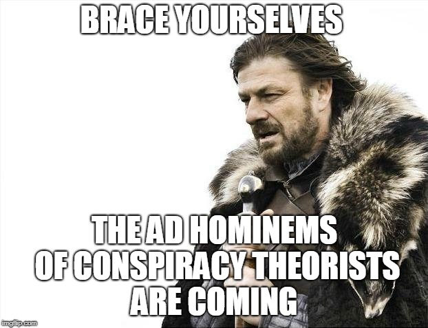 Brace Yourselves X is Coming Meme | BRACE YOURSELVES THE AD HOMINEMS OF CONSPIRACY THEORISTS ARE COMING | image tagged in memes,brace yourselves x is coming | made w/ Imgflip meme maker