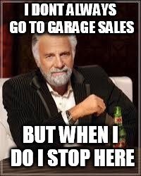 I don't always... | I DONT ALWAYS GO TO GARAGE SALES BUT WHEN I DO I STOP HERE | image tagged in i don't always | made w/ Imgflip meme maker