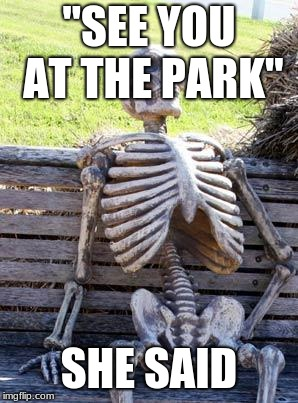 "Waiting Skeleton Meme | ""SEE YOU AT THE PARK"" SHE SAID 