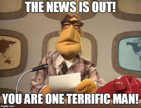 muppet news | THE NEWS IS OUT! YOU ARE ONE TERRIFIC MAN! | image tagged in muppet news | made w/ Imgflip meme maker
