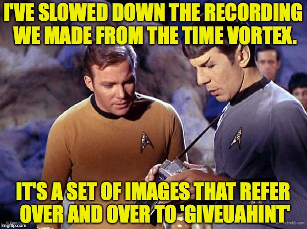 Who knows where your memes'll end up someday? | I'VE SLOWED DOWN THE RECORDING WE MADE FROM THE TIME VORTEX. IT'S A SET OF IMAGES THAT REFER OVER AND OVER TO 'GIVEUAHINT' | image tagged in spock-tricorder,memes,star trek,giveuahint | made w/ Imgflip meme maker