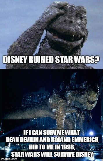 Could be Worse Star Wars Fans, Much Worse | DISNEY RUINED STAR WARS? IF I CAN SURVIVE WHAT DEAN DEVILIN AND ROLAND EMMERICH DID TO ME IN 1998, STAR WARS WILL SURVIVE DISNEY | image tagged in godzilla 1998,disney killed star wars,over reacting fans,childhood ruined | made w/ Imgflip meme maker