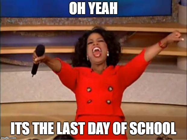 Oprah You Get A Meme | OH YEAH ITS THE LAST DAY OF SCHOOL | image tagged in memes,oprah you get a | made w/ Imgflip meme maker