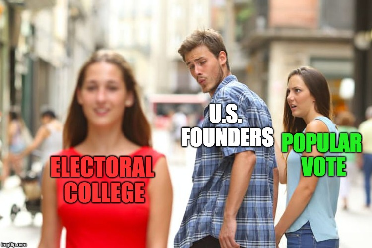 U.S. Founders and Electoral College | ELECTORAL COLLEGE U.S. FOUNDERS POPULAR VOTE | image tagged in memes,distracted boyfriend,electoral college,popular vote,united states,founding fathers | made w/ Imgflip meme maker