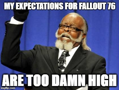 What is FALLOUT 76?   EXPECTATIONS ARE TOO DAMN HIGH | MY EXPECTATIONS FOR FALLOUT 76 ARE TOO DAMN HIGH | image tagged in memes,too damn high,fallout 76,bethesda | made w/ Imgflip meme maker