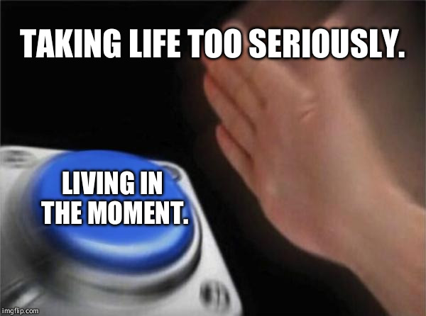 You are not immortal. | TAKING LIFE TOO SERIOUSLY. LIVING IN THE MOMENT. | image tagged in memes,blank nut button | made w/ Imgflip meme maker