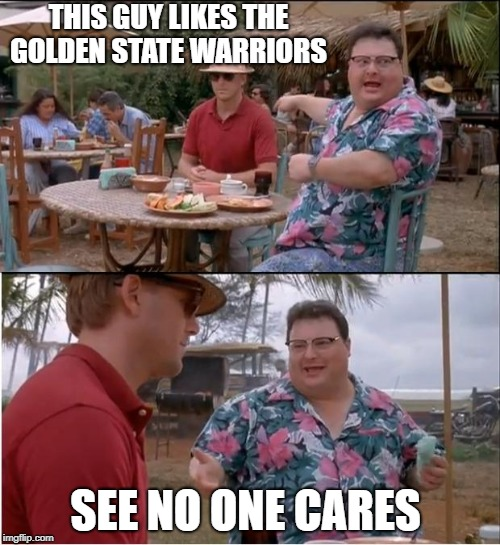 What I Think of Golden State Fans | THIS GUY LIKES THE GOLDEN STATE WARRIORS SEE NO ONE CARES | image tagged in memes,see nobody cares,warriors,basketball,golden state warriors,nba | made w/ Imgflip meme maker