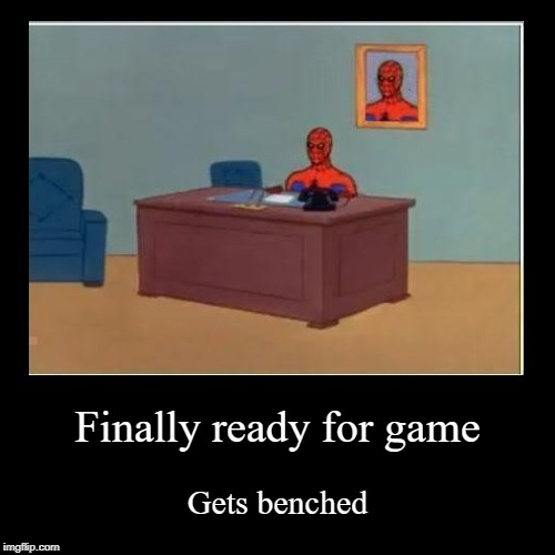 Finally ready for game | Gets benched | image tagged in funny,demotivationals | made w/ Imgflip demotivational maker