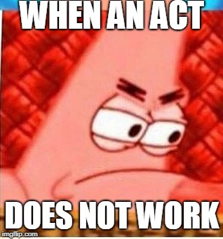 WHEN AN ACT DOES NOT WORK | image tagged in triggered | made w/ Imgflip meme maker
