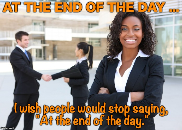 "AT THE END OF THE DAY ... I wish people would stop saying, ""At the end of the day."" 