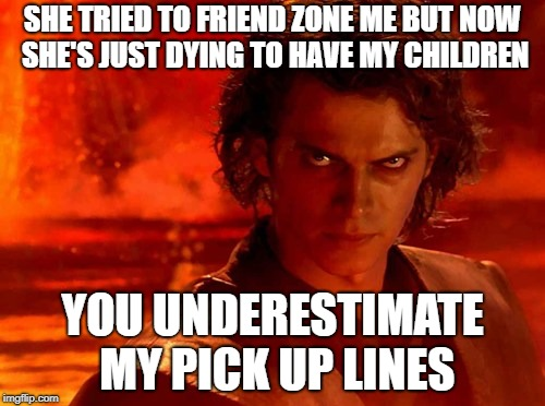 You Underestimate My Power Meme | SHE TRIED TO FRIEND ZONE ME BUT NOW SHE'S JUST DYING TO HAVE MY CHILDREN YOU UNDERESTIMATE MY PICK UP LINES | image tagged in memes,you underestimate my power,star wars,dating | made w/ Imgflip meme maker