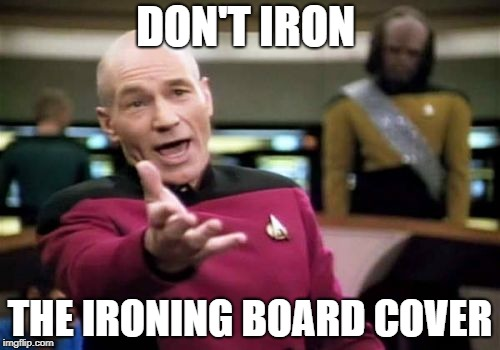 Picard Wtf Meme | DON'T IRON THE IRONING BOARD COVER | image tagged in memes,picard wtf | made w/ Imgflip meme maker