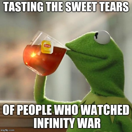 Infinity War Tears | TASTING THE SWEET TEARS OF PEOPLE WHO WATCHED INFINITY WAR | image tagged in memes,but thats none of my business,kermit the frog | made w/ Imgflip meme maker