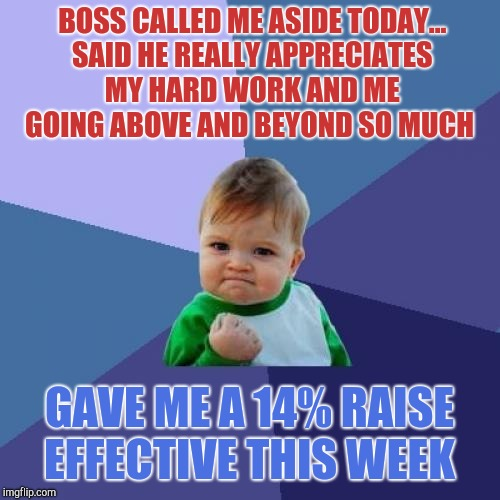 I was planning to ask for a raise next week.  Now I don't have to :-)  | BOSS CALLED ME ASIDE TODAY... SAID HE REALLY APPRECIATES MY HARD WORK AND ME GOING ABOVE AND BEYOND SO MUCH GAVE ME A 14% RAISE EFFECTIVE TH | image tagged in memes,success kid,jbmemegeek | made w/ Imgflip meme maker
